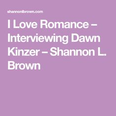 I Love Romance – Interviewing Dawn Kinzer – Shannon L. Brown