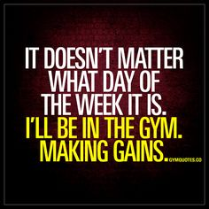 It doesn't matter what day of the week it is. I´ll be in the gym. Making gains. - Always in the gym. #workhard #makegains. | www.gymquotes.co