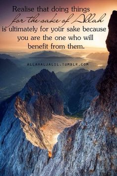 """Realize that doing things for the sake of Allah Subhanahu wa Ta'ala is ultimately for your sake, because you are the one who will benefit from them."" 