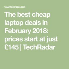 The best cheap laptop deals in February 2018: prices start at just £145   TechRadar