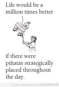 Quote: Life would be a million times better if there were piñatas strategically placed throughout the day