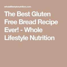 The Best Gluten Free Bread Recipe Ever! - Whole Lifestyle Nutrition
