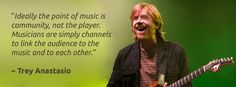 """Ideally the point of music is community, not the player. Musicians are simply channels to link the audience to the music and to each other."" - Trey Anastasio of Phish"
