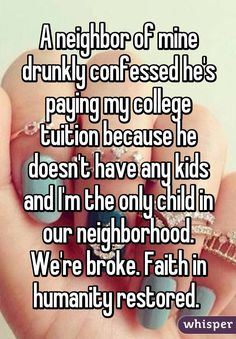 """A neighbor of mine drunkly confessed he's paying my college tuition because he doesn't have any kids and I'm the only child in our neighborhood. We're broke. Faith in humanity restored. """