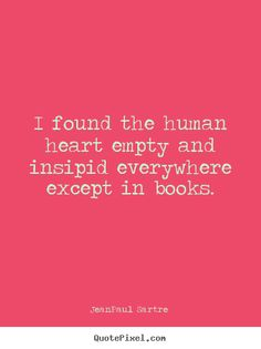 I found the human heart empty and insipid everywhere except in books. - Jean-Paul Sartre #quotes #reading