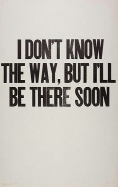 I don't know the way, but I'll be there soon