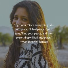 """""""Ego says, 'Once everything falls into place, I'll feel peace.' Spirit says, 'Find your peace, and then everything will fall into place.'"""" ~Marianne Williamson"""