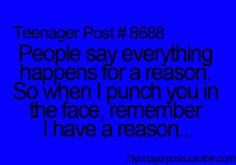 Teenager Post #8688: People say everything happens for a reason. So when I punch you in the face, remember I have a reason...