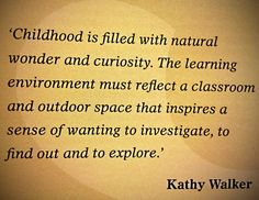 """""""Childhood is filled with natural wonder and curiosity. The learning environment must reflect a classroom and outdoor space that inspires a sense of wanting to investigate, to find out and to explore"""" - Kathy Walker ≈≈ Preschool Quotes, Teaching Quotes, Education Quotes, Work Quotes, Quotes For Kids, Early Childhood Quotes, Outdoor Learning Spaces, Emergent Curriculum, Learning Stories"""