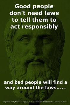 Plato wisdom. Like the only folks who will abide gun laws are the law abiding not the criminals.