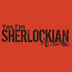 """Yes, I'm SHERLOCKIAN""--T-Shirts & Hoodies by morigirl.  I think I need this in a hoodie version so I can wear it and have the following conversation:  Mum: ""Stop that!"" Me: ""Stop what?: Mum: ""Stop being all mysterious with your pockets and turning your hood up to look cool.""  Me: ""I don't do that!"" Mum: ""Yeah, you do."""