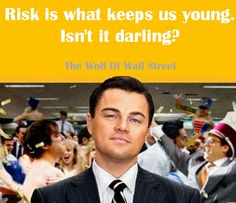 Risk is what keeps us young isn't it darling The wolf of wall street