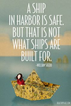 A ship in harbor is safe. But that is not what ships are built for.