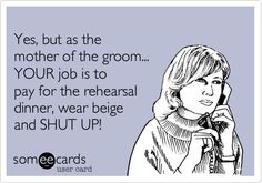 Yes, but as the mother of the groom... YOUR job is to pay for the rehearsal dinner, wear beige and SHUT UP!