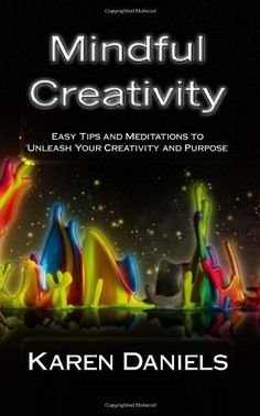 Mindful Creativity: Easy Tips and Meditations  to Unleash Your Creativity and Purpose by Karen Daniels. $6.99. Publication: December 18, 2011. Publisher: CreateSpace Independent Publishing Platform (December 18, 2011). Author: Karen Daniels