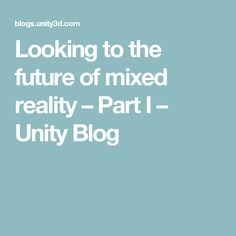Looking to the future of mixed reality – Part I – Unity Blog