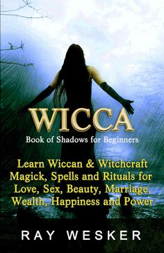 Free on the Kindle Today 04/2/15: Wicca: Book of Shadows: For Beginners: Learn Wiccan and Witchcraft, Magick, Spells and Rituals for Love, Sex, Beauty, Marriage, Happiness and Power (Wicca ... Beliefs, Magick, Spells and Rituals 2) eBook: Ray Wesker: Kindle Store