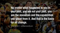 No matter what happened to you in your past, you are not your past, you are the resources and the capabilities you glean from it. And that is the basis for all change. Empowering Jordan Belfort Quotes As Seen In Wolf Of Wall Street Jordan Belfort Quotes, Street Quotes, Failure Quotes, Wolf Of Wall Street, Phone Quotes, Senior Quotes, Building An Empire, What Happened To You, Movie Quotes