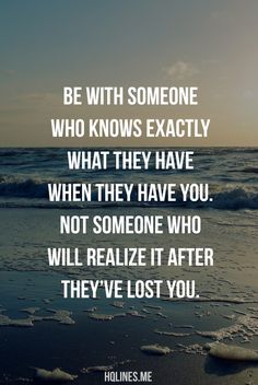"""Be with someone who knows exactly what they have when they have you. Not someone who will realize it after they've lost you."""