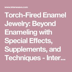 Torch-Fired Enamel Jewelry: Beyond Enameling with Special Effects, Supplements, and Techniques - Interweave