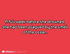 Prompt -- a full week before she drowned, she had been plagued by the smell of the ocean