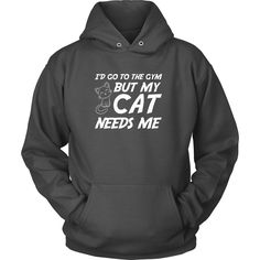 I'd Go To The Gym But My Cat Needs Me - Hoodie