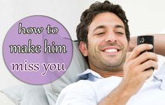how to make a man miss you and want you