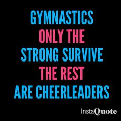 I quite gymnastics but at practice we said this all the time and then I became a cheerleader we pretty much do the same thing but with our bars and beam but we throw people soooo........