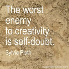 The worst enemy to creativity is self-doubt. ~Sylvia Plath