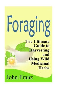 Foraging: The Ultimate Guide to Harvesting and Using Wild Medicinal Herbs