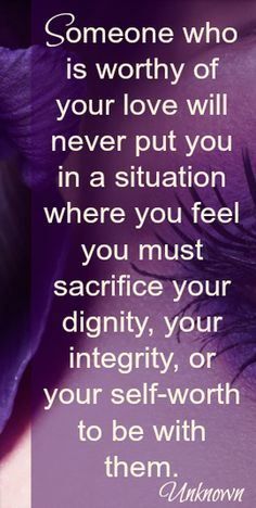 "Beautiful Quote:   ""Someone who is worthy of your love will never put you in a situation where you must sacrifice....""  Exactly"