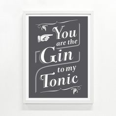 You are the Gin to My Tonic Print