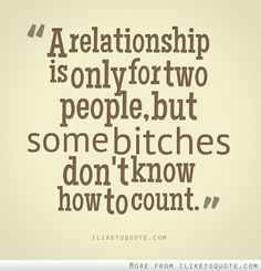 A relationship is only for two people, but some bitches don't know how to count.