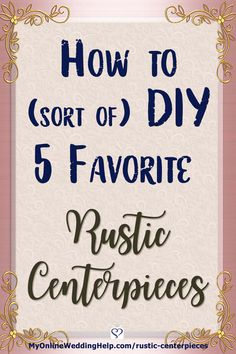 Ideas for how to DIY rustic wedding centerpieces. Eight different country style techniques in five different centerpieces. And how to put them together without making everything yourself. There are photos of each. Look for links to sources for supplies and already-made items. On the My Online Wedding Help blog. #WeddingIdeas #DIYWedding #RusticWedding #WeddingCenterpieces