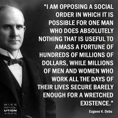 I am opposing a social order in which it is possible for one man who does absolutely nothing that is useful to amass a fortune of hundreds of millions of dollars, while millions of men and women who work all the days of their lives secure barely enough for a wretched existence. - Google Search