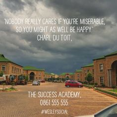 'Nobody really cares if you're miserable, so you might as well be happy.'  Charl du Toit,  The Success Academy,  0861 555 555.