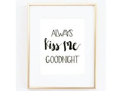 Always Kiss Me Goodnight  This adorable print is perfect for the bedroom! It is great to add a personalized, intimate feel to the room!   || FILES INCLUDED || ☛ 1 - 8x10 PDF file, high resolution, 300 dpi  This listing is for an INSTANT DOWNLOAD of a PDF file of this artwork. No physical product will be mailed.  || HERE'S HOW 'INSTANT DOWNLOADS' WORK: ||  1. Purchase this listing 2. After payment is confirmed (usually within a few minutes) you will be taken to the download page, and an…