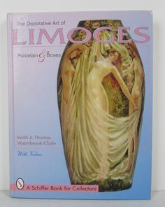 The Decorative Art of Limoges : Porcelain and Boxes by Thomas Waterbrook-Clyde