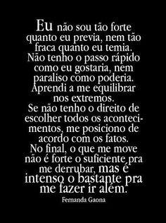eu nao sou tao forte quanto eu previa, nem tao fraca quanto eu temia. nao tenho o passo rapido como eu gostaria, nem paraliso como poderia. aprendi a me equilibrar nos extremos. se nao tenho o direito de escolher todos os acontecimentos, me posiciono de acordo com os fatos. no final, o que me move nao e forte o suficiente pra me derrubar, mas e intenso o bastante pra me fazer ir alem. #frase #portugues #motivacion
