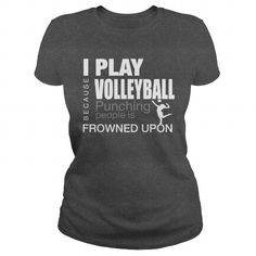 I PLAY VOLLEYBALL BECAUSE PUNCHING PEOPLE IS FROWNED UPON.