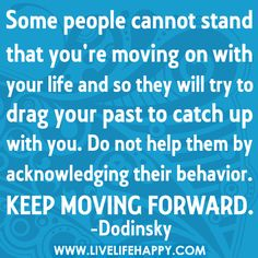 """""""Some people cannot stand that you're moving on with your life and so they will try to drag your past to catch up with you. Do not help them by acknowledging their behavior. Keep moving forward."""""""