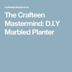 The Crafteen Mastermind: D.I.Y Marbled Planter