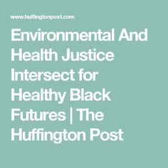 Environmental And Health Justice Intersect for Healthy Black Futures | The Huffington Post