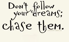 Don't follow your dreams; chase them. #quotes