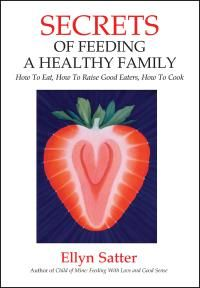 This new book by Ellyn Satter breaks the spell of negativity and fear that permeates our eating. Ellyn Satter empowers and inspires us to love - and cook - our favorite foods and teach our children to do the same. Secrets of Feeding a Healthy Family helps us past the barriers to getting a meal on the table - and eating it.  Ellyn Satter