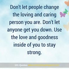 Don't let people change the loving and caring person you are. Use the love and goodness inside of you to stay strong - Stay Strong Quote. Don't Let, Let It Be, Stay Strong Quotes, People Change, Self Improvement, You Changed, Self Love, Life Quotes, Inspirational Quotes