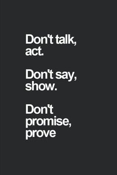 Dont talk dont say dont promise just prove it all