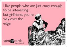 I like people who are just crazy enough to be interesting; but girlfriend, you're way over the edge.