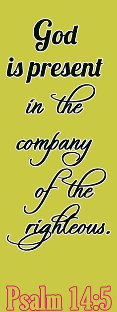 Bible Verse ♥♥♥ PSALM 14:5 God is present in the company of the righteous. ♥♥♥