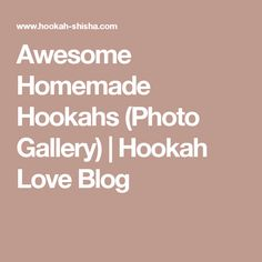 Awesome Homemade Hookahs (Photo Gallery) | Hookah Love Blog